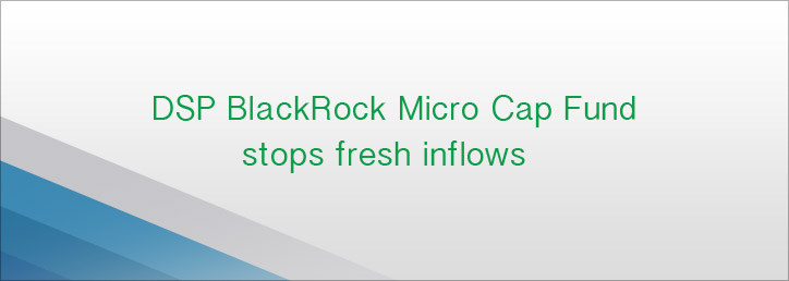 DSP BlackRock Micro Cap Fund stops fresh inflows