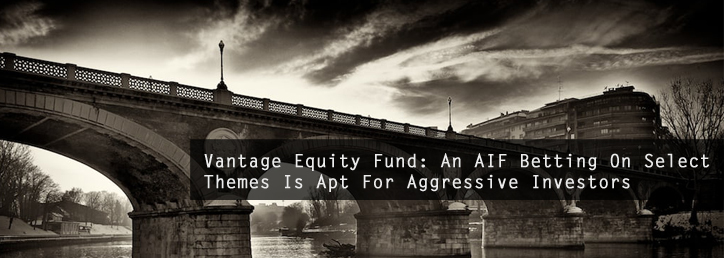 Vantage Equity Fund: An AIF Betting On Select Themes Is Apt For Aggressive Investors